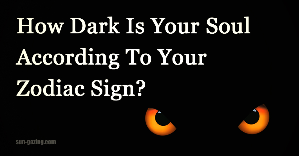 According To Your Zodiac Sign How Dark Is Your Soul Find Out