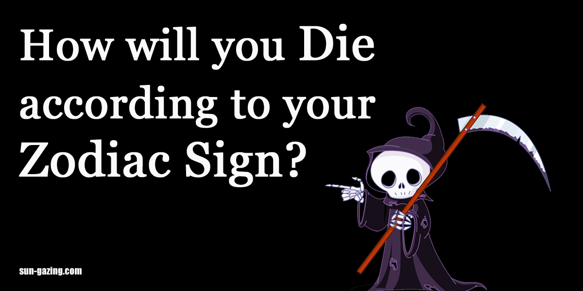 How exactly will you die based on your astrological zodiac for How do you find your zodiac sign