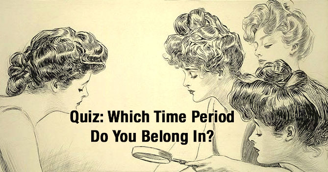 Quiz: What Is The Actual Time Period You Should Be Living In? Find Out  Below.